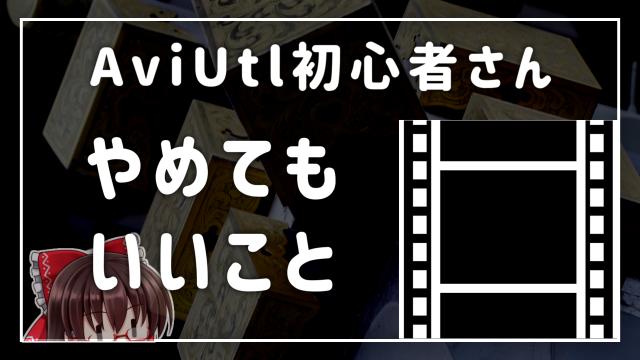 【映像学区】AviUtl初心者やらなくていいこと